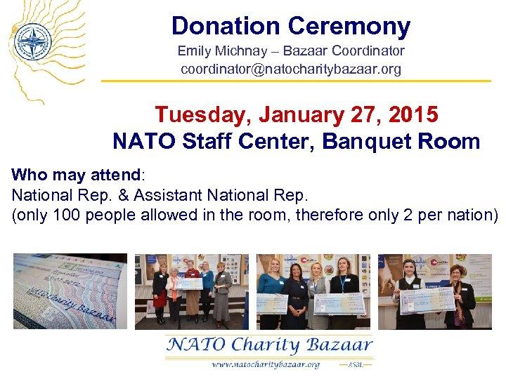 Donation Ceremony Emily Michnay – Bazaar Coordinator coordinator@natocharitybazaar. org Tuesday, January 27, 2015 NATO