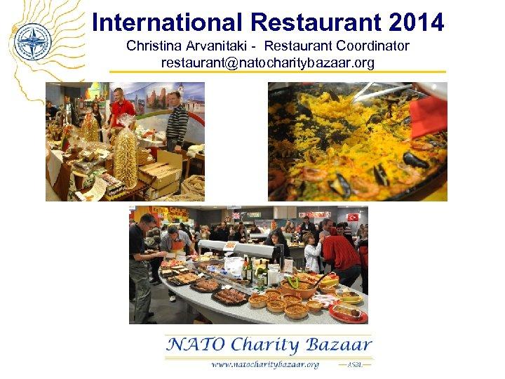 International Restaurant 2014 Christina Arvanitaki - Restaurant Coordinator restaurant@natocharitybazaar. org