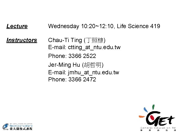 Lecture Wednesday 10: 20~12: 10, Life Science 419 Instructors Chau-Ti Ting (丁照棣) E-mail: ctting_at_ntu.