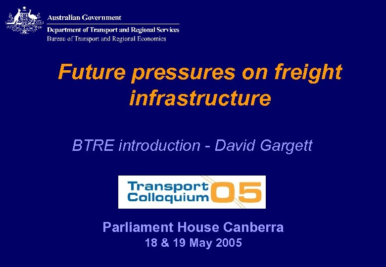 Future pressures on freight infrastructure BTRE introduction - David Gargett Parliament House Canberra 18