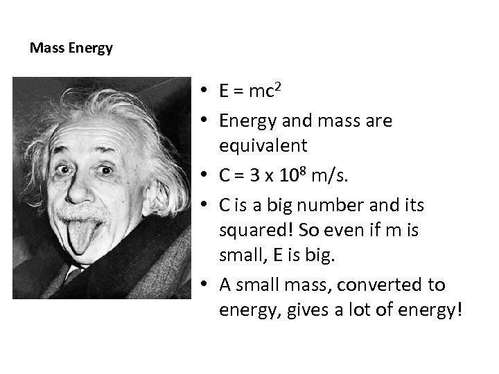 Mass Energy • E = mc 2 • Energy and mass are equivalent •
