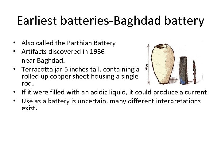 Earliest batteries-Baghdad battery • Also called the Parthian Battery • Artifacts discovered in 1936
