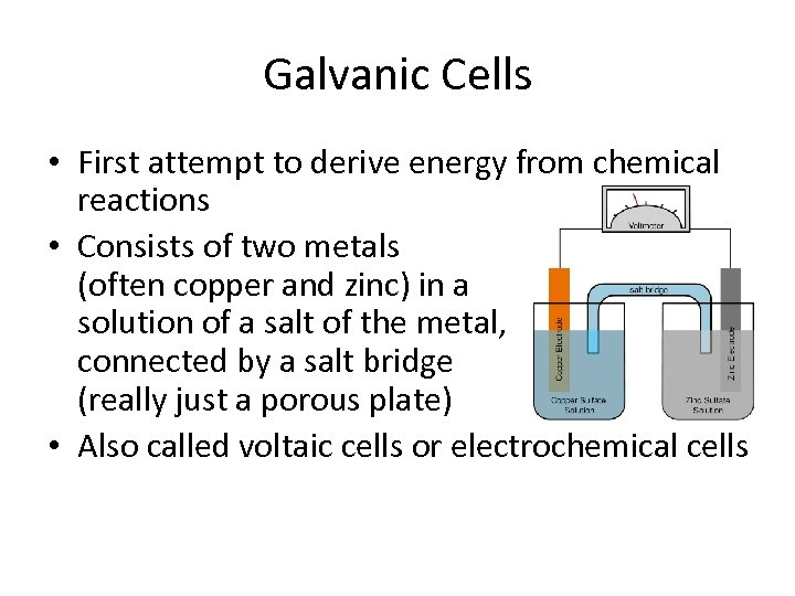 Galvanic Cells • First attempt to derive energy from chemical reactions • Consists of