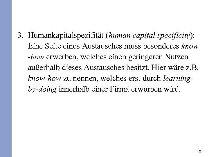 3. Humankapitalspezifität (human capital specificity): Eine Seite eines Austausches muss besonderes know -how erwerben,