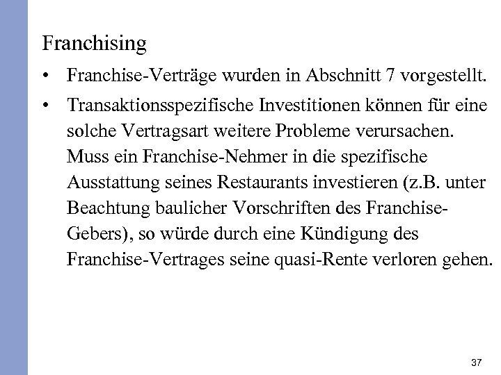 Franchising • Franchise-Verträge wurden in Abschnitt 7 vorgestellt. • Transaktionsspezifische Investitionen können für eine