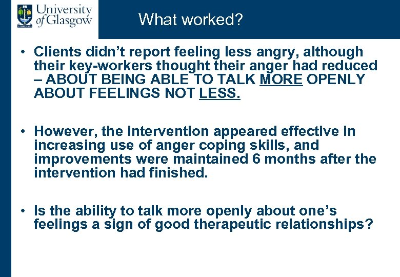 What worked? • Clients didn't report feeling less angry, although their key-workers thought their