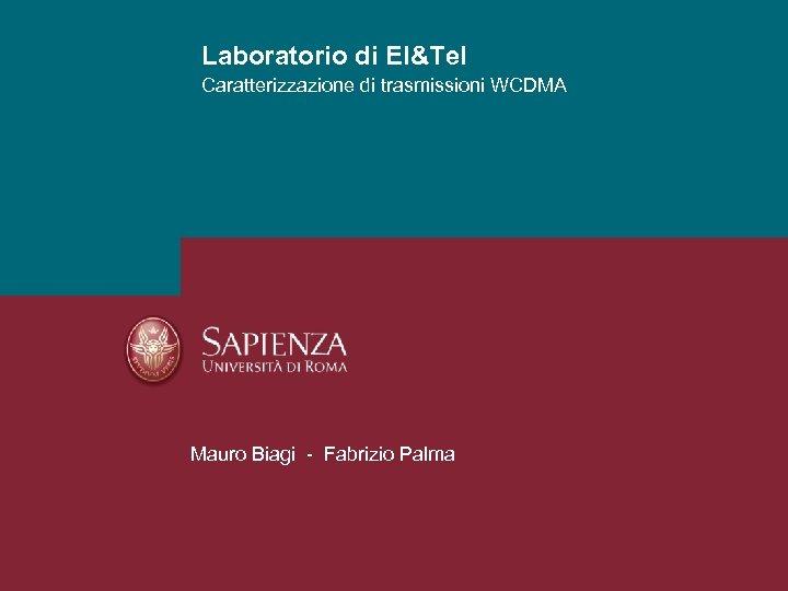 Laboratorio di El&Tel Caratterizzazione di trasmissioni WCDMA Mauro Biagi - Fabrizio Palma