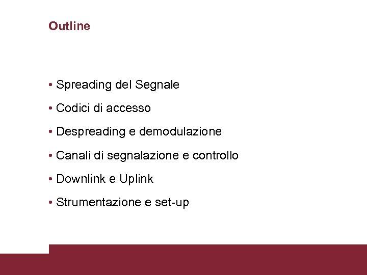 Outline • Spreading del Segnale • Codici di accesso • Despreading e demodulazione •
