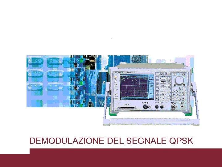 DEMODULAZIONE DEL SEGNALE QPSK Caratterizzazione trasmissioni WCDMA 3/18/2018 Pagina 36