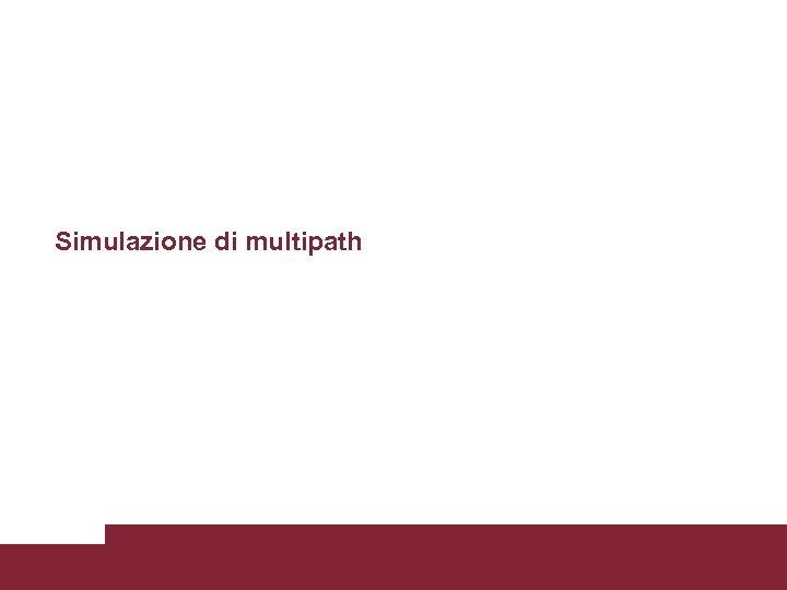 Simulazione di multipath Caratterizzazione trasmissioni WCDMA 3/18/2018 Pagina 46
