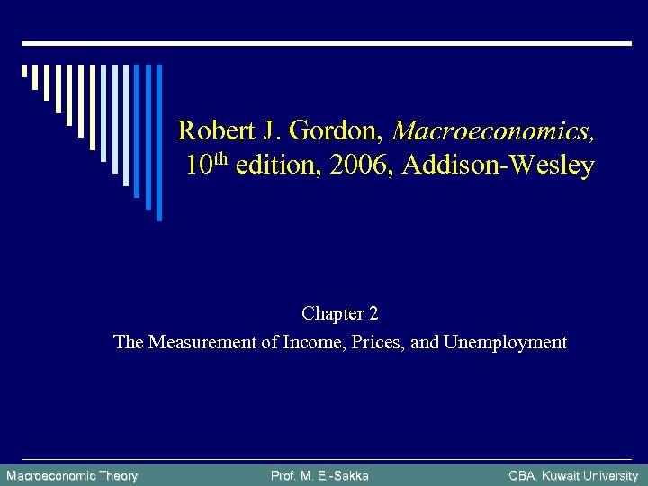 Robert J. Gordon, Macroeconomics, 10 th edition, 2006, Addison-Wesley Chapter 2 The Measurement of