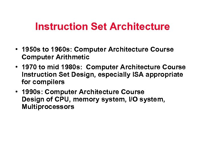 Instruction Set Architecture • 1950 s to 1960 s: Computer Architecture Course Computer Arithmetic