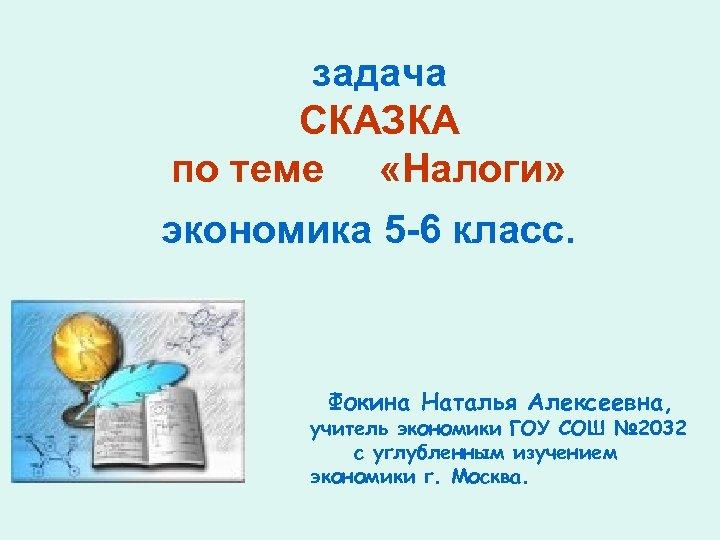 задача СКАЗКА по теме «Налоги» экономика 5 -6 класс. Фокина Наталья Алексеевна, учитель экономики