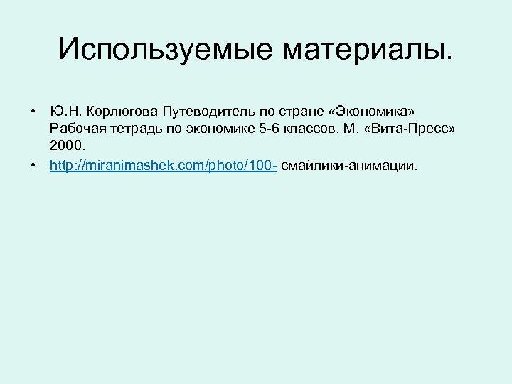 Используемые материалы. • Ю. Н. Корлюгова Путеводитель по стране «Экономика» Рабочая тетрадь по экономике