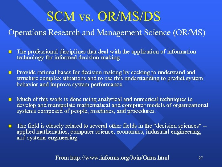 SCM vs. OR/MS/DS Operations Research and Management Science (OR/MS) n The professional disciplines that