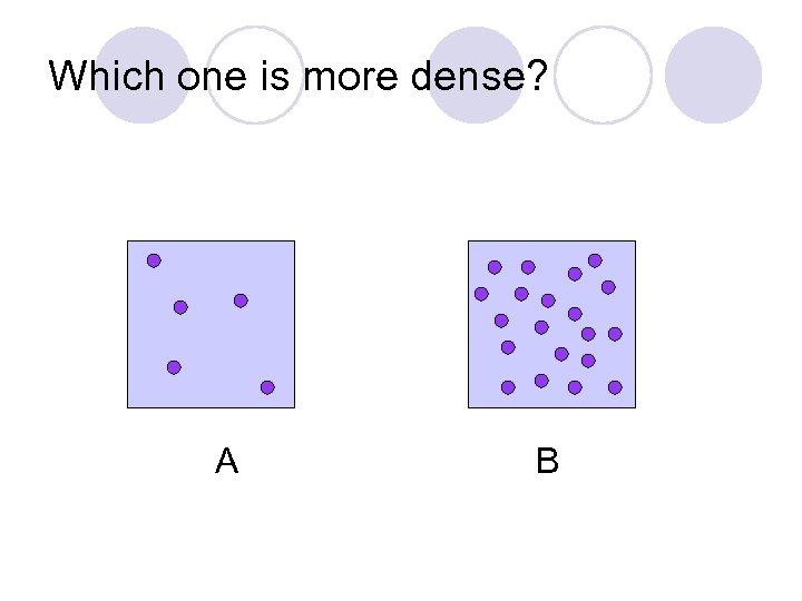 Which one is more dense? A B