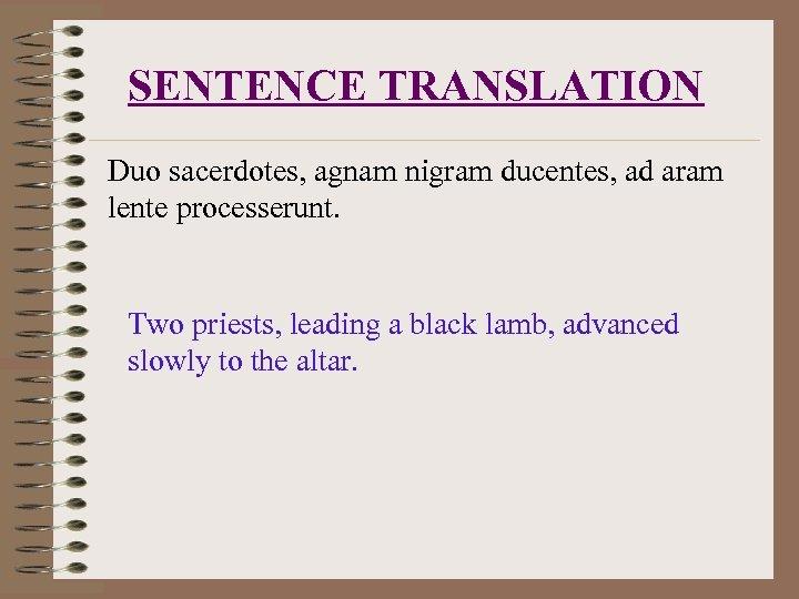 SENTENCE TRANSLATION Duo sacerdotes, agnam nigram ducentes, ad aram lente processerunt. Two priests, leading