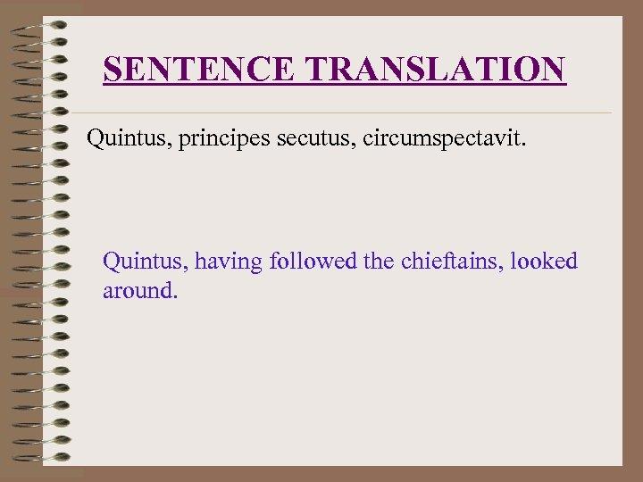 SENTENCE TRANSLATION Quintus, principes secutus, circumspectavit. Quintus, having followed the chieftains, looked around.