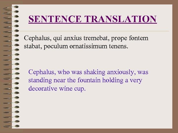 SENTENCE TRANSLATION Cephalus, qui anxius tremebat, prope fontem stabat, poculum ornatissimum tenens. Cephalus, who