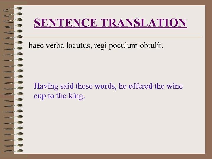 SENTENCE TRANSLATION haec verba locutus, regi poculum obtulit. Having said these words, he offered