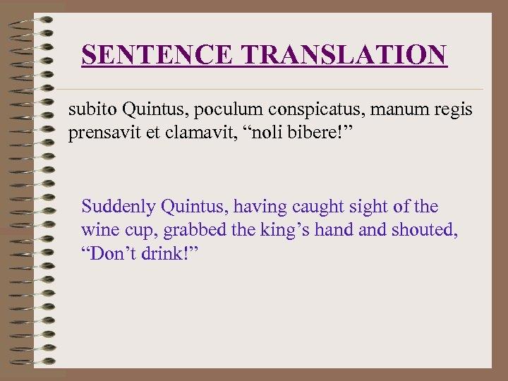"""SENTENCE TRANSLATION subito Quintus, poculum conspicatus, manum regis prensavit et clamavit, """"noli bibere!"""" Suddenly"""