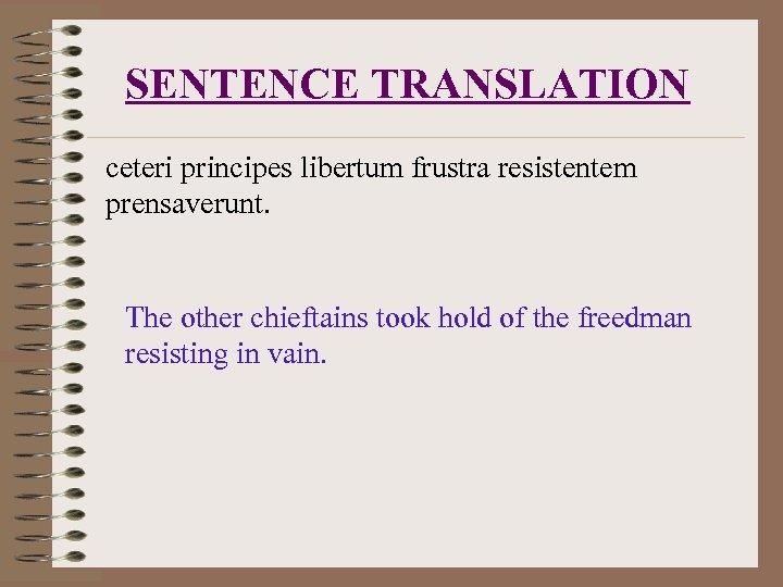 SENTENCE TRANSLATION ceteri principes libertum frustra resistentem prensaverunt. The other chieftains took hold of