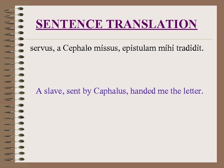 SENTENCE TRANSLATION servus, a Cephalo missus, epistulam mihi tradidit. A slave, sent by Caphalus,