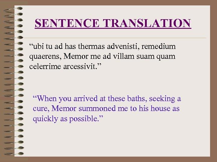 "SENTENCE TRANSLATION ""ubi tu ad has thermas advenisti, remedium quaerens, Memor me ad villam"