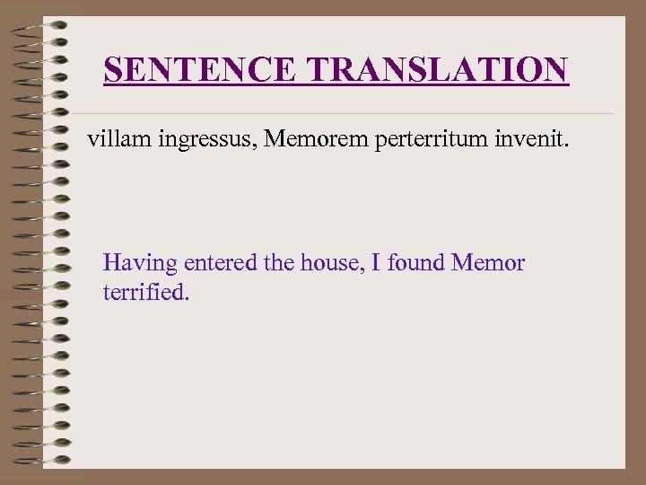 SENTENCE TRANSLATION villam ingressus, Memorem perterritum invenit. Having entered the house, I found Memor