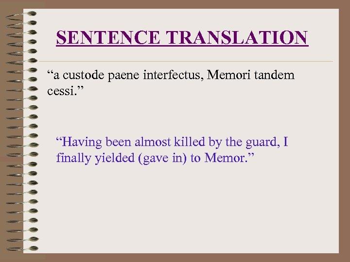 "SENTENCE TRANSLATION ""a custode paene interfectus, Memori tandem cessi. "" ""Having been almost killed"