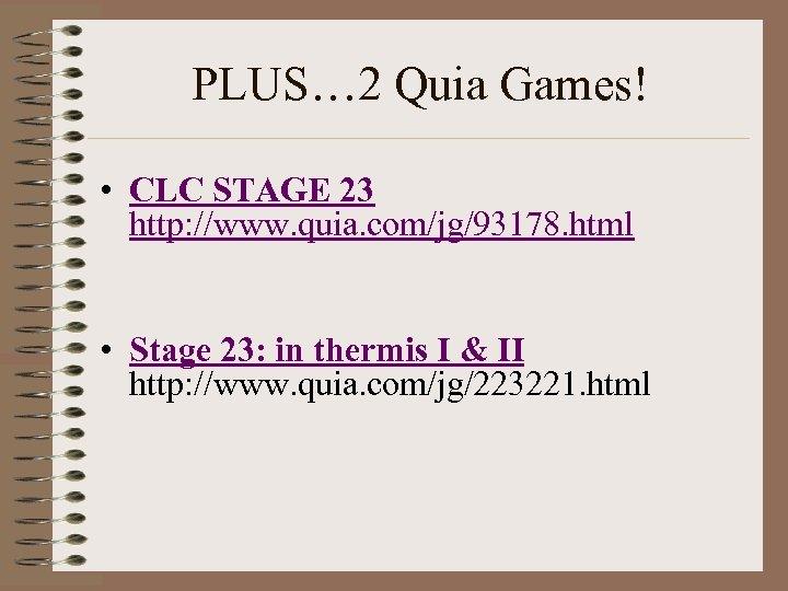 PLUS… 2 Quia Games! • CLC STAGE 23 http: //www. quia. com/jg/93178. html •