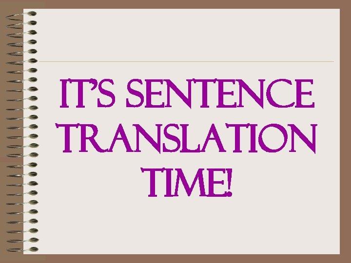 IT'S SENTENCE TRANSLATION TIME!
