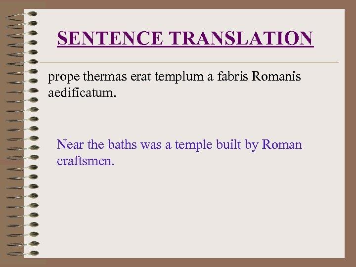 SENTENCE TRANSLATION prope thermas erat templum a fabris Romanis aedificatum. Near the baths was