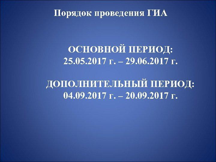 Порядок проведения ГИА ОСНОВНОЙ ПЕРИОД: 25. 05. 2017 г. – 29. 06. 2017 г.