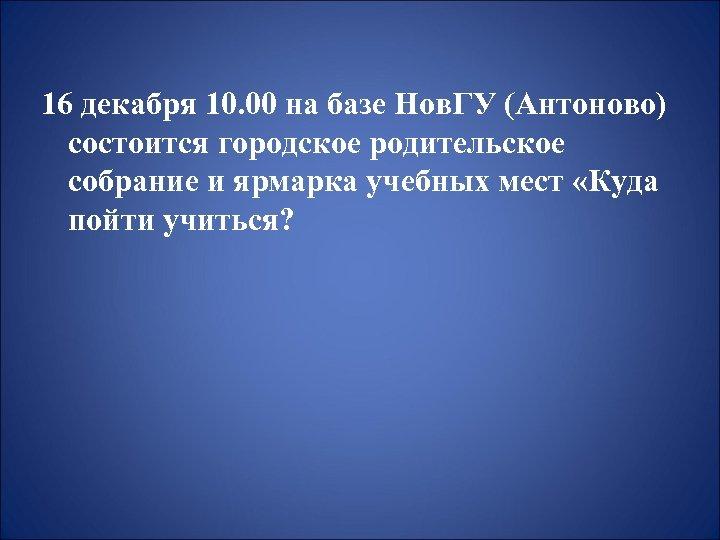 16 декабря 10. 00 на базе Нов. ГУ (Антоново) состоится городское родительское собрание и