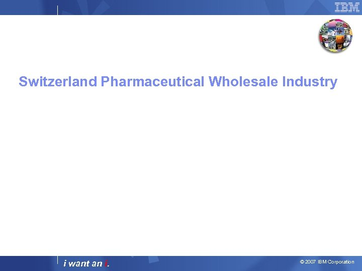 Switzerland Pharmaceutical Wholesale Industry i want an i. © 2007 IBM Corporation