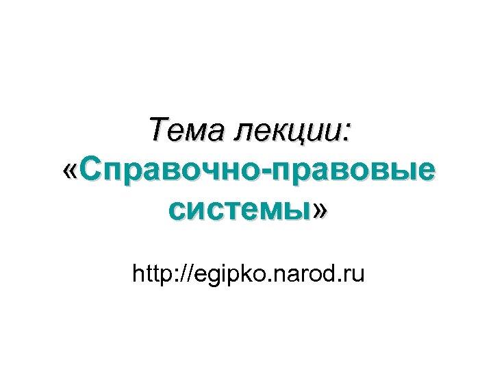 Тема лекции: «Справочно-правовые системы» http: //egipko. narod. ru