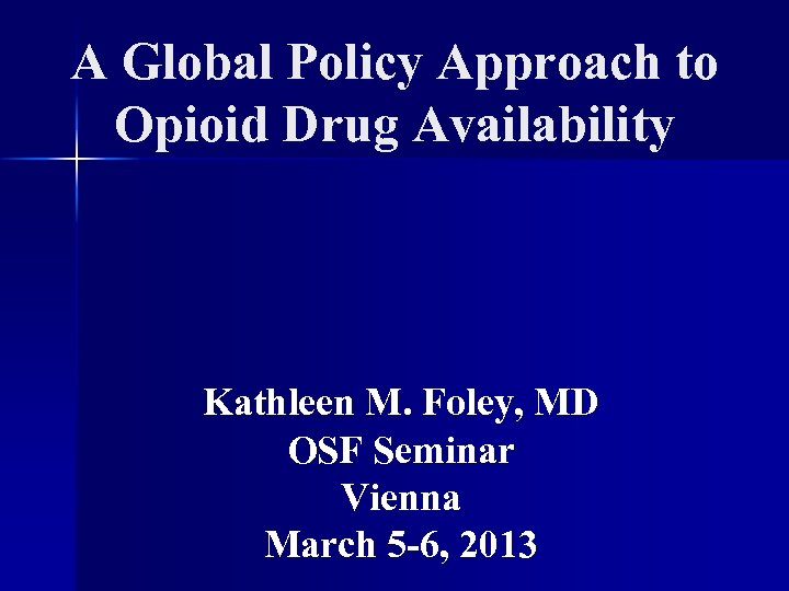 A Global Policy Approach to Opioid Drug Availability Kathleen M. Foley, MD OSF Seminar