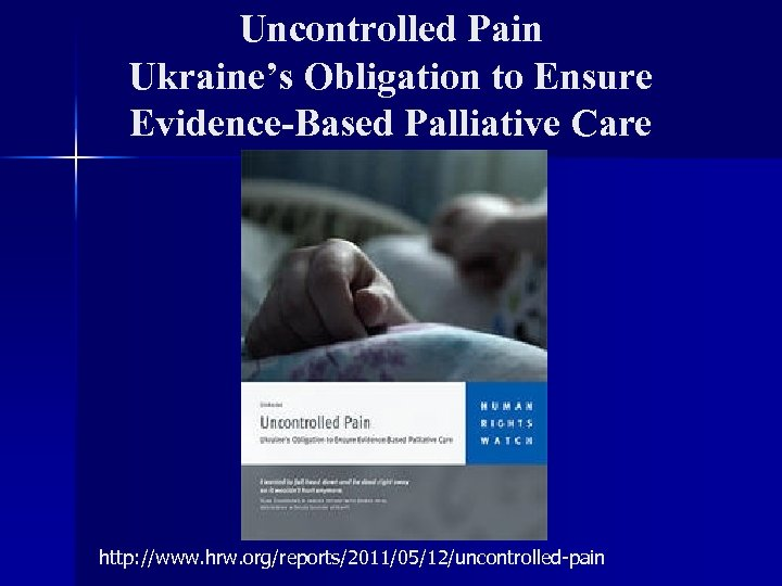 Uncontrolled Pain Ukraine's Obligation to Ensure Evidence-Based Palliative Care http: //www. hrw. org/reports/2011/05/12/uncontrolled-pain