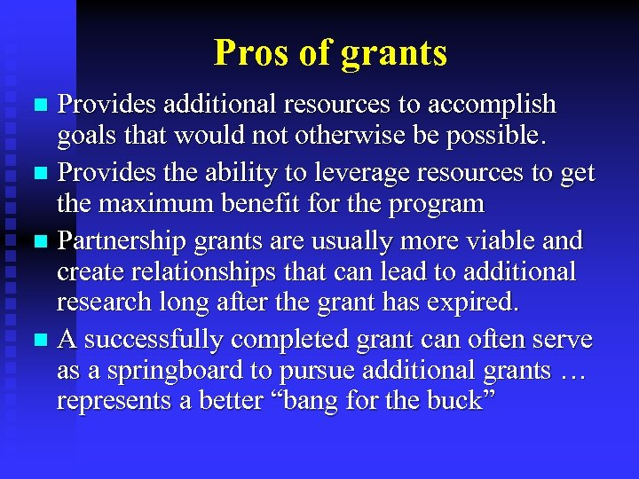 Pros of grants Provides additional resources to accomplish goals that would not otherwise be
