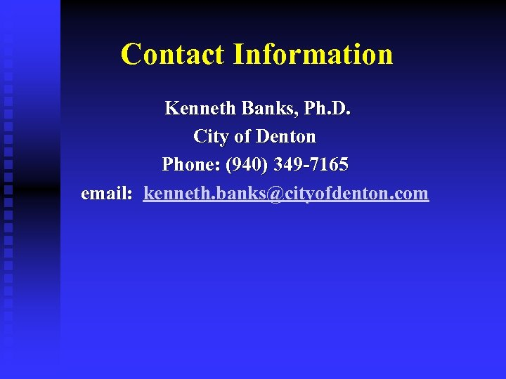 Contact Information Kenneth Banks, Ph. D. City of Denton Phone: (940) 349 -7165 email: