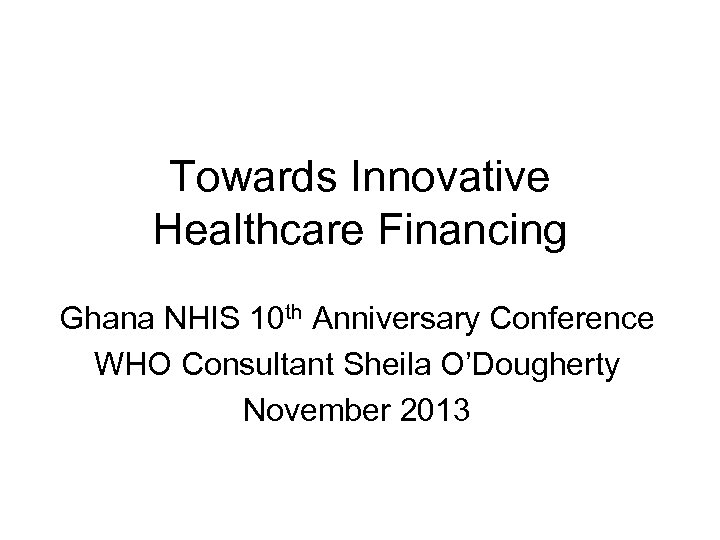Towards Innovative Healthcare Financing Ghana NHIS 10 th Anniversary Conference WHO Consultant Sheila O'Dougherty