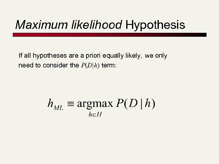 Maximum likelihood Hypothesis If all hypotheses are a priori equally likely, we only need