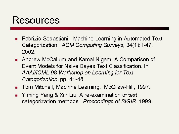 Resources n n Fabrizio Sebastiani. Machine Learning in Automated Text Categorization. ACM Computing Surveys,