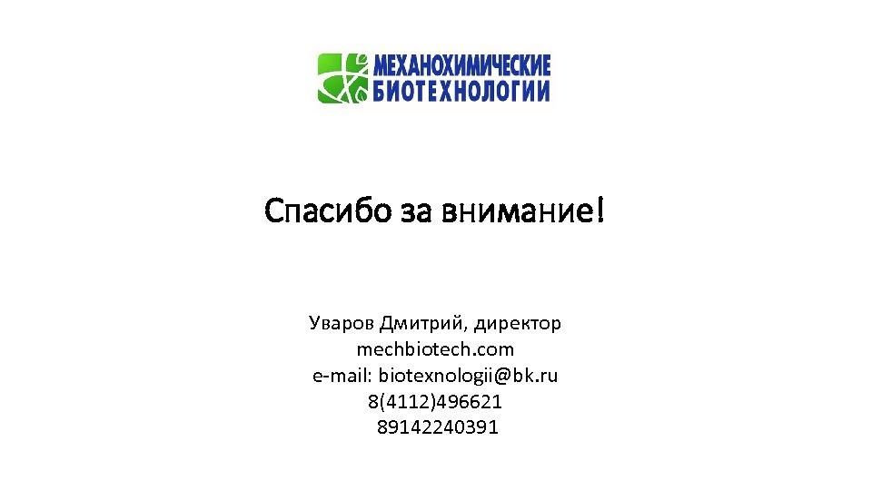 Спасибо за внимание! Уваров Дмитрий, директор mechbiotech. com e-mail: biotexnologii@bk. ru 8(4112)496621 89142240391