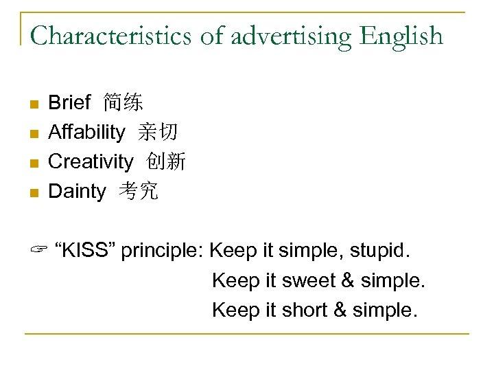 Characteristics of advertising English n n Brief 简练 Affability 亲切 Creativity 创新 Dainty 考究