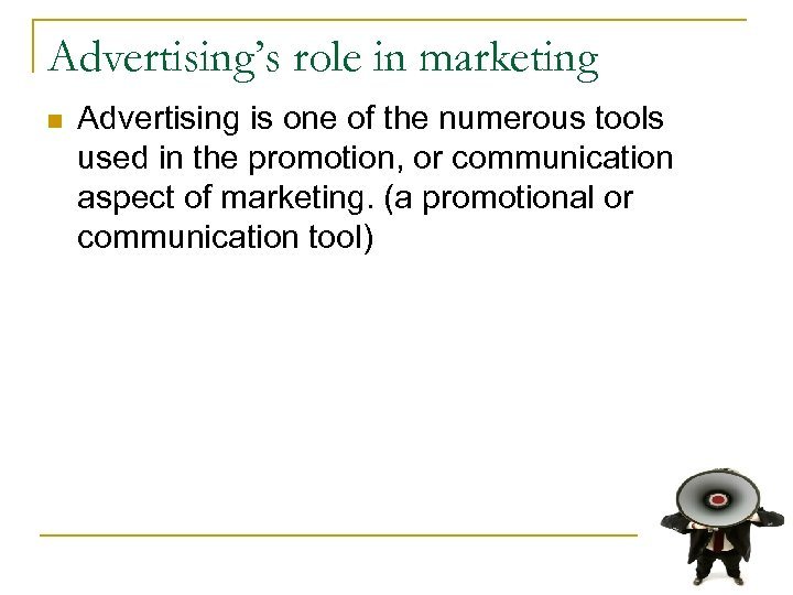 Advertising's role in marketing n Advertising is one of the numerous tools used in