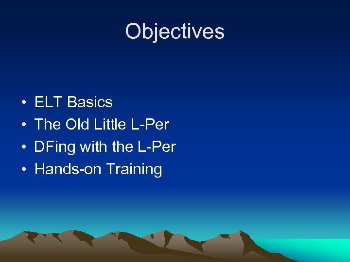 Objectives • • ELT Basics The Old Little L-Per DFing with the L-Per Hands-on