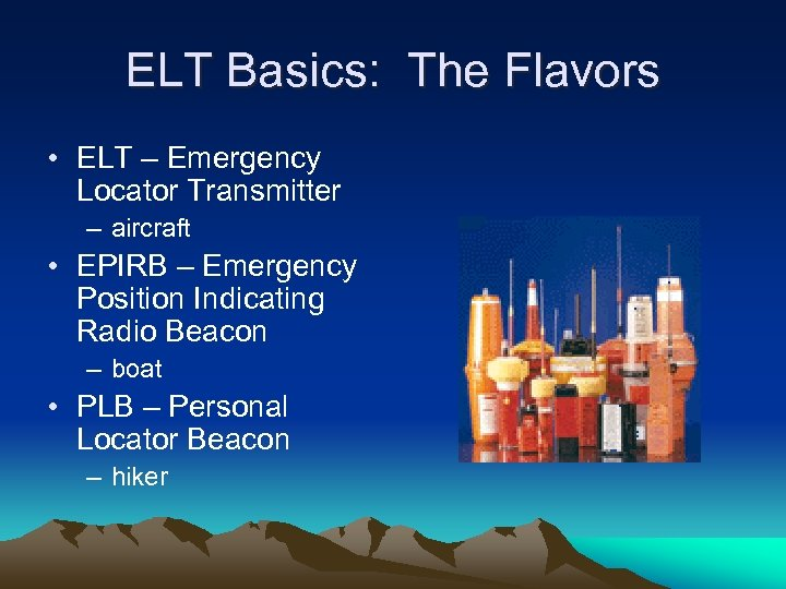 ELT Basics: The Flavors • ELT – Emergency Locator Transmitter – aircraft • EPIRB