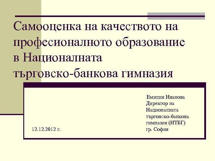 Самооценка на качеството на професионалното образование в Националната търговско-банкова гимназия 12. 2012 г. Емилия